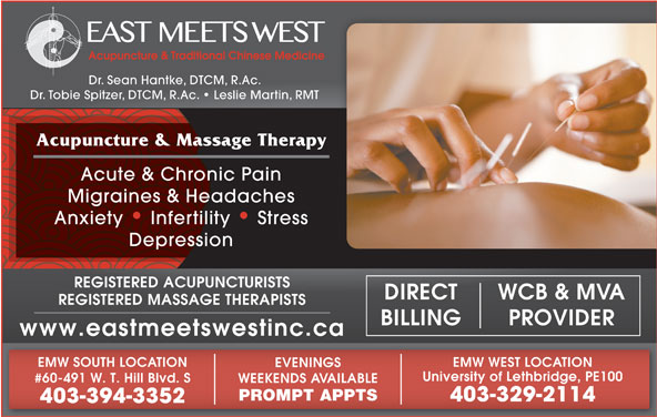 East Meets West (403-394-3352) - Display Ad - Dr. Sean Hantke, DTCM, R.Ac. Dr. Tobie Spitzer, DTCM, R.Ac.   Leslie Martin, RMT Acupuncture & Massage Therapy Acute & Chronic Pain Migraines & Headaches Anxiety   Infertility   Stress Depression REGISTERED ACUPUNCTURISTS WCB & MVADIRECT REGISTERED MASSAGE THERAPISTS PROVIDERBILLING www.eastmeetswestinc.ca EMW WEST LOCATIONEMW SOUTH LOCATION EVENINGS University of Lethbridge, PE100 #60-491 W. T. Hill Blvd. S WEEKENDS AVAILABLE PROMPT APPTS 403-329-2114 403-394-3352