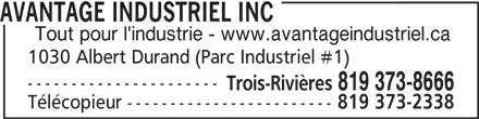 Avantage Industriel Inc (819-373-8666) - Annonce illustrée======= - AVANTAGE INDUSTRIEL INC Tout pour l'industrie - www.avantageindustriel.ca 1030 Albert Durand (Parc Industriel #1) ---------------------- Trois-Rivières 819 373-8666 Télécopieur ------------------------ 819 373-2338