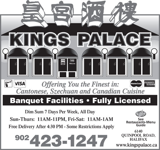 Kings Palace Restaurant (902-423-1247) - Annonce illustrée======= - Welcome Offering You the Finest in: Cantonese, Szechuan and Canadian Cuisine Banquet Facilities   Fully Licensed Dim Sum 7 Days Per Week, All Day See Sun-Thurs:  11AM-11PM, Fri-Sat:  11AM-1AM Restaurants-Menu Guide Free Delivery After 4:30 PM - Some Restrictions Apply 6140 QUINPOOL ROAD, 902 HALIFAX www.kingspalace.ca 423-1247