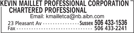 Kevin Maillet Professional Corporation Chartered Professional Accountant (506-433-1536) - Display Ad - KEVIN MAILLET PROFESSIONAL CORPORATION      CHARTERED PROFESSIONAL Sussex 506 433-1536 23 Pleasant Av --------------- Fax ------------------------------- 506 433-2241
