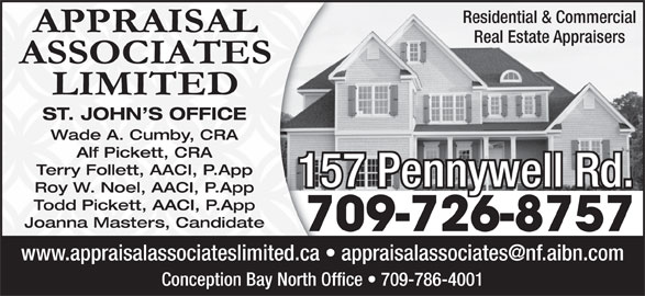Appraisal Associates Limited (709-726-8757) - Display Ad - Real Estate Appraisers ST. JOHN S OFFICE Wade A. Cumby, CRA Alf Pickett, CRA Terry Follett, AACI, P.App 157 Pennywell Rd. Roy W. Noel, AACI, P.App Todd Pickett, AACI, P.App Joanna Masters, Candidate 709-726-8757 Conception Bay North Office   709-786-4001 Residential & Commercial