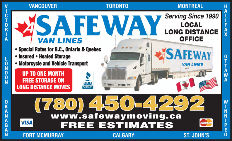 A Safeway Moving & Storage Ltd (780-450-4292) - Display Ad - HALIFAX Serving Since 1990 LOCAL LONG DISTANCE SAFEWAY OTTAWA               WINNIPEGVANCOUVER                                    TORONTO                                    MONTREALVICTORIA             LONDON             OKANAGANFOR OFFICE VAN LINES Special Rates for B.C., Ontario & Quebec Insured   Heated Storage Motorcycle and Vehicle Transport VAN LINES UP TO ONE MONTH FREE STORAGE ON LONG DISTANCE MOVES (780) 450-4292 www.safewaymoving.ca FREE ESTIMATES T MCMURRAY                                    CALGARY                                    ST. JOHN S