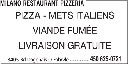 Restaurant Milano (450-625-0721) - Annonce illustrée======= - MILANO RESTAURANT PIZZERIA PIZZA - METS ITALIENS VIANDE FUMÉE LIVRAISON GRATUITE 450 625-0721 3405 Bd Dagenais O Fabrvle --------