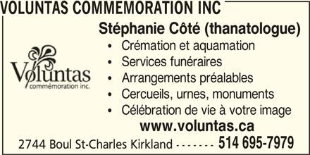 Voluntas Commemoration (514-695-7979) - Annonce illustrée======= - VOLUNTAS COMMEMORATION INC Stéphanie Côté (thanatologue)    Arrangements préalables    Cercueils, urnes, monuments    Célébration de vie à votre image    Crémation et aquamation www.voluntas.ca 514 695-7979    Services funéraires 2744 Boul St-Charles Kirkland -------