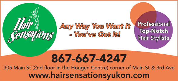 Hair Sensations (867-667-4247) - Display Ad - Professional Any Way You Want It Top-Notch - You've Got It! Hair Stylists 867-667-4247 305 Main St (2nd floor in the Hougen Centre) corner of Main St & 3rd Ave www.hairsensationsyukon.com