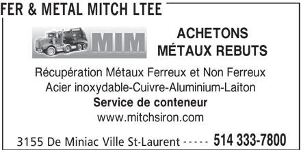 Fer & Métal Mitch Ltée (514-333-7800) - Annonce illustrée======= - FER & METAL MITCH LTEE ACHETONS MÉTAUX REBUTS Récupération Métaux Ferreux et Non Ferreux Acier inoxydable-Cuivre-Aluminium-Laiton Service de conteneur www.mitchsiron.com ----- 514 333-7800 3155 De Miniac Ville St-Laurent