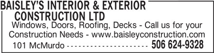 Baisley's Interior & Exterior Construction (506-624-9328) - Display Ad - BAISLEY S INTERIOR & EXTERIOR     CONSTRUCTION LTD Windows, Doors, Roofing, Decks - Call us for your Construction Needs - www.baisleyconstruction.com 506 624-9328 101 McMurdo ---------------------