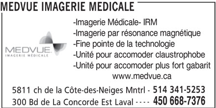 MEDVUE Imagerie Médicale (514-341-5253) - Annonce illustrée======= - MEDVUE IMAGERIE MEDICALE -Imagerie Médicale- IRM -Imagerie par résonance magnétique -Fine pointe de la technologie -Unité pour accomoder claustrophobe -Unité pour accomoder plus fort gabarit www.medvue.ca 514 341-5253 5811 ch de la Côte-des-Neiges Mntrl - ---- 450 668-7376 300 Bd de La Concorde Est Laval