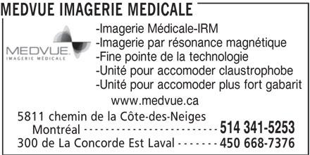 MEDVUE Imagerie Médicale (450-668-7376) - Annonce illustrée======= - -Imagerie Médicale-IRM -Imagerie par résonance magnétique -Fine pointe de la technologie -Unité pour accomoder claustrophobe -Unité pour accomoder plus fort gabarit www.medvue.ca 5811 chemin de la Côte-des-Neiges ------------------------- 514 341-5253 Montréal ------- 300 de La Concorde Est Laval 450 668-7376 MEDVUE IMAGERIE MEDICALE