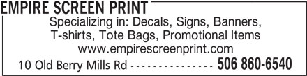 Empire Screen Print (506-860-6540) - Display Ad - T-shirts, Tote Bags, Promotional Items www.empirescreenprint.com 506 860-6540 10 Old Berry Mills Rd --------------- EMPIRE SCREEN PRINT Specializing in: Decals, Signs, Banners,