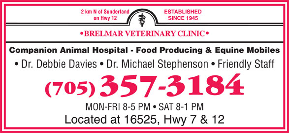 Brelmar Veterinary Clinic (705-357-3184) - Display Ad - Companion Animal Hospital - Food Producing & Equine Mobiles Dr. Debbie Davies   Dr. Michael Stephenson   Friendly Staff MON-FRI 8-5 PM   SAT 8-1 PM Located at 16525, Hwy 7 & 12