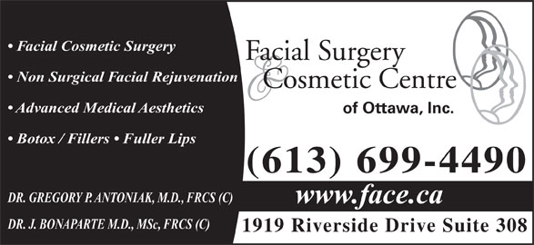 Facial Surgery & Cosmetic Centre of Ottawa (613-521-3223) - Display Ad - Facial Surgery Non Surgical Facial Rejuvenation Cosmetic Centre Advanced Medical Aesthetics of Ottawa, Inc. Botox / Fillers   Fuller Lips (613) 699-4490 DR. GREGORY P. ANTONIAK, M.D., FRCS (C) www.face.ca DR. J. BONAPARTE M.D., MSc, FRCS (C) 1919 Riverside Drive Suite 308 Facial Cosmetic Surgery
