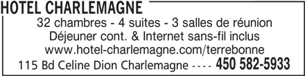 Hotel Charlemagne (450-582-5933) - Annonce illustrée======= - HOTEL CHARLEMAGNE 32 chambres - 4 suites - 3 salles de réunion Déjeuner cont. & Internet sans-fil inclus www.hotel-charlemagne.com/terrebonne 450 582-5933 115 Bd Celine Dion Charlemagne ----