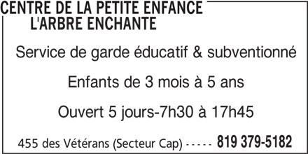 Centre de la petite enfance L'arbre Enchanté (819-379-5182) - Annonce illustrée======= - CENTRE DE LA PETITE ENFANCE L'ARBRE ENCHANTE Service de garde éducatif & subventionné Enfants de 3 mois à 5 ans Ouvert 5 jours-7h30 à 17h45 819 379-5182 455 des Vétérans (Secteur Cap) -----