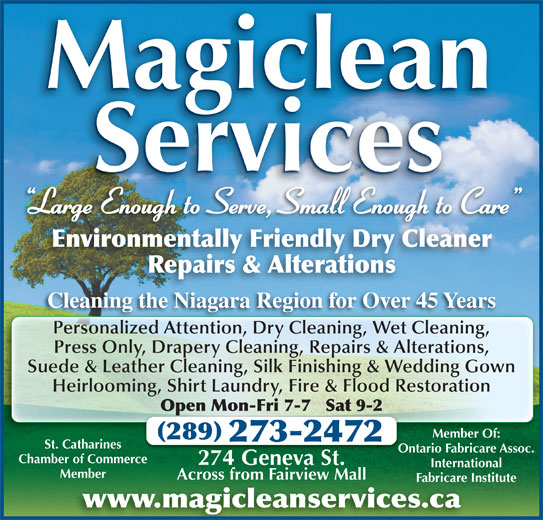 Magiclean Services Inc (905-937-7550) - Display Ad - Magiclean Services Large Enough to Serve, Small Enough to Care g Environmentally Friendly Dry Cleaner Repairs & Alterations Cleaning the Niagara Region for Over 45 YearsCl thNi Ri 45Y Personalized Attention, Dry Cleaning, Wet Cleaning,Pe alized A ti DrCl ni WeCl ni Press Only, Drapery Cleaning, Repairs & Alterations, Suede & Leather Cleaning, Silk Finishing & Wedding Gown Heirlooming, Shirt Laundry, Fire & Flood Restoration Open Mon-Fri 7-7   Sat 9-2Op Member Of: 289 273-2472 Ontario Fabricare Assoc.Ont Chamber of Commerce 274 Geneva St.274 Ge St. International MemberMember Across from Fairview MallAcross from Fairview Mall Fabricare InstituteFabricare In www.magicleanservices.ca St. Catharines