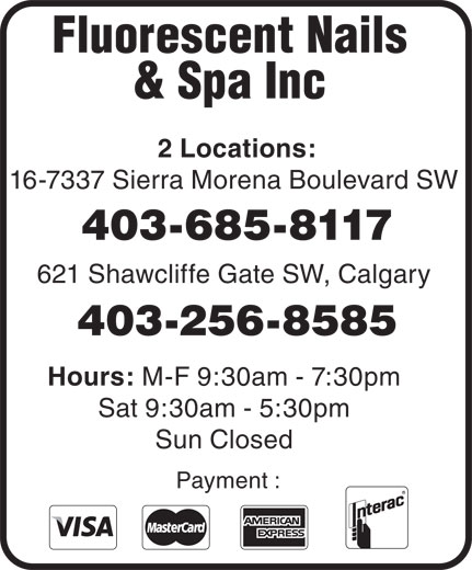 Fluorescent Nails & Spa (403-256-8585) - Display Ad - Fluorescent Nails & Spa Inc 2 Locations: 16-7337 Sierra Morena Boulevard SW 403-685-8117 621 Shawcliffe Gate SW, Calgary 403-256-8585 Hours: M-F 9:30am - 7:30pm Sat 9:30am - 5:30pm Sun Closed Payment :