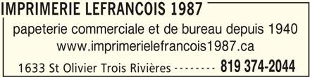 Imprimerie Lefrancois 1987 (819-374-2044) - Annonce illustrée======= - IMPRIMERIE LEFRANCOIS 1987 papeterie commerciale et de bureau depuis 1940 www.imprimerielefrancois1987.ca -------- 819 374-2044 1633 St Olivier Trois Rivières IMPRIMERIE LEFRANCOIS 1987