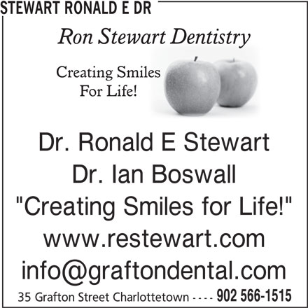 "Stewart Ronald E Dr (902-566-1515) - Display Ad - 35 Grafton Street Charlottetown ---- 902 566-1515 STEWART RONALD E DR Dr. Ronald E Stewart Dr. Ian Boswall ""Creating Smiles for Life!"" www.restewart.com"