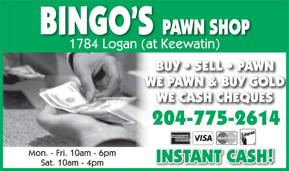 Bingo's Pawn Shop (204-775-2614) - Display Ad - PAWN SHOP BINGO S 1784 Logan (at Keewatin) BUY   SELL   PAWNBUY   SELL   PAWN WE PAWN & BUY GOLDWE PAWN & BUY GOLD WE CASH CHEQUESWE CASH CHEQUES 204-775-2614 Mon. - Fri. 10am - 6pm INSTANT CASH! Sat. 10am - 4pm