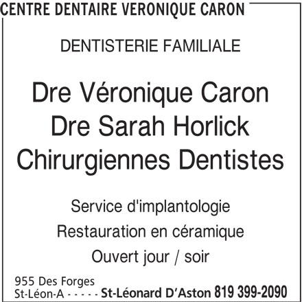 Centre Dentaire Véronique Caron (819-399-2090) - Annonce illustrée======= - St-Léon-A - - - - - DENTISTERIE FAMILIALE Dre Véronique Caron Dre Sarah Horlick Chirurgiennes Dentistes Service d'implantologie Restauration en céramique Ouvert jour / soir 955 Des Forges CENTRE DENTAIRE VERONIQUE CARON St-Léonard D Aston 819 399-2090