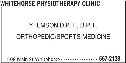 Whitehorse Physiotherapy Clinic (867-667-2138) - Display Ad - Y. EMSON D.P.T., B.P.T. ORTHOPEDIC/SPORTS MEDICINE ---------------- 667-2138 508 Main St Whitehorse WHITEHORSE PHYSIOTHERAPY CLINIC