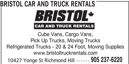 Bristol Truck Rentals (905-237-6220) - Display Ad - BRISTOL CAR AND TRUCK RENTALS Cube Vans, Cargo Vans, Pick Up Trucks, Moving Trucks Refrigerated Trucks - 20 & 24 Foot, Moving Supplies www.bristoltruckrentals.com 905 237-6220 10427 Yonge St Richmond Hill ------
