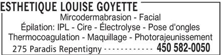 Esthétique Louise Goyette (450-582-0050) - Annonce illustrée======= - ESTHETIQUE LOUISE GOYETTE Mircodermabrasion - Facial Épilation: IPL - Cire - Électrolyse - Pose d'ongles Thermocoagulation - Maquillage - Photorajeunissement ------------ 450 582-0050 275 Paradis Repentigny