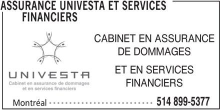 Assurances Univesta et Services Financiers (514-899-5377) - Annonce illustrée======= - DE DOMMAGES ET EN SERVICES FINANCIERS -------------------------- 514 899-5377 Montréal ASSURANCE UNIVESTA ET SERVICES CABINET EN ASSURANCE FINANCIERS