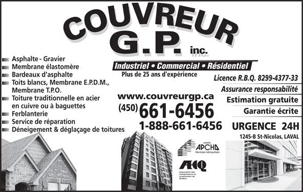 Couvreur GP Inc (450-661-6456) - Annonce illustrée======= - Industriel   Commercial   Résidentiel Membrane élastomère Plus de 25 ans d'expérience Bardeaux d asphalte Licence R.B.Q. 8299-4377-33 Toits blancs, Membrane E.P.D.M., Assurance responsabilité Membrane T.P.O. www.couvreurgp.ca Toiture traditionnelle en acier Estimation gratuite en cuivre ou à baguettes (450) Garantie écrite Ferblanterie 661-6456 Service de réparation 1-888-661-6456 URGENCE  24H Déneigement & déglaçage de toitures 1245-B St-Nicolas, LAVAL Association des entrepreneurs en construction du Québec Asphalte - Gravier