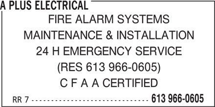 A Plus Electrical (613-966-0605) - Display Ad - A PLUS ELECTRICAL FIRE ALARM SYSTEMS MAINTENANCE & INSTALLATION 24 H EMERGENCY SERVICE (RES 613 966-0605) C F A A CERTIFIED 613 966-0605 RR 7 ------------------------------