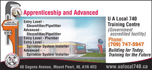 UA Local 740 Training Centre (709-747-5947) - Display Ad - Apprenticeship and Advanced U A Local 740 Entry Level - Training Centre Steamfitter/Pipefitter Advanced - (Government Steamfitter/Pipefitter accredited facility) Entry Level - Plumber Phone: Entry Level - (709) 747-5947 Sprinkler System Installer Advanced - Building for Today, Sprinkler System Installer Training for the Future www.ualocal740.ca 48 Sagona Avenue, Mount Pearl, NL A1N 4R3