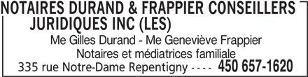 Notaires Durand & Frappier Conseillers Juridiques (450-657-1620) - Annonce illustrée======= - NOTAIRES DURAND & FRAPPIER CONSEILLERS JURIDIQUES INC (LES)NOTAIRES DURAND & FRAPPIER CONSEILLERS Me Gilles Durand - Me Geneviève Frappier Notaires et médiatrices familiale 335 rue Notre-Dame Repentigny ---- 450 657-1620