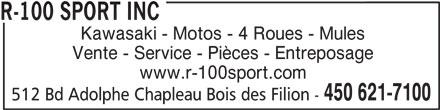 R-100 Sport Inc (450-621-7100) - Annonce illustrée======= - R-100 SPORT INC Kawasaki - Motos - 4 Roues - Mules Vente - Service - Pièces - Entreposage www.r-100sport.com 450 621-7100 512 Bd Adolphe Chapleau Bois des Filion -
