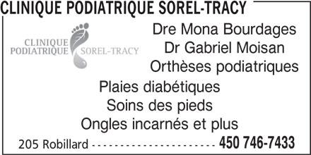 Clinique Podiatrique Sorel-Tracy (450-746-7433) - Annonce illustrée======= - CLINIQUE PODIATRIQUE SOREL-TRACY Dre Mona Bourdages CLINIQUE PODIATRIQUE SOREL-TRACY Dre Mona Bourdages Dr Gabriel Moisan Orthèses podiatriques Plaies diabétiques Soins des pieds Ongles incarnés et plus 450 746-7433 205 Robillard ---------------------- Dr Gabriel Moisan Orthèses podiatriques Plaies diabétiques Soins des pieds Ongles incarnés et plus 450 746-7433 205 Robillard ----------------------