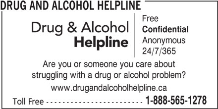Drug and Alcohol Helpline (1-800-565-8603) - Display Ad - Toll Free ------------------------ DRUG AND ALCOHOL HELPLINE Free Confidential Anonymous 24/7/365 Are you or someone you care about struggling with a drug or alcohol problem? www.drugandalcoholhelpline.ca 1-888-565-1278