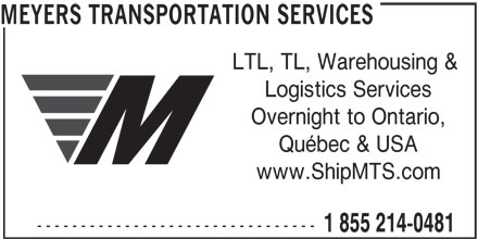 Meyers Transportation Services (1-855-214-0481) - Display Ad - MEYERS TRANSPORTATION SERVICES LTL, TL, Warehousing & Logistics Services Overnight to Ontario, Québec & USA www.ShipMTS.com -------------------------------- 1 855 214-0481