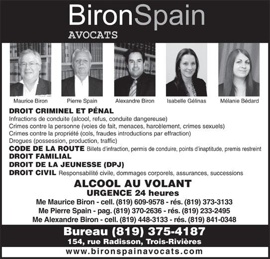 Biron Spain (819-375-4187) - Annonce illustrée======= - Me Maurice Biron - cell. (819) 609-9578 - rés. (819) 373-3133 Me Pierre Spain - pag. (819) 370-2636 - rés. (819) 233-2495 Me Alexandre Biron - cell. (819) 448-3133 - rés. (819) 841-0348 Bureau (819) 375-4187 154, rue Radisson, Trois-Rivières www.bironspainavocats.com Pierre Spain Alexandre Biron Isabelle Gélinas Mélanie Bédard DROIT CRIMINEL ET PÉNAL Infractions de conduite (alcool, refus, conduite dangereuse) Maurice Biron Crimes contre la personne (voies de fait, menaces, harcèlement, crimes sexuels) Crimes contre la propriété (cols, fraudes introductions par effraction) Drogues (possession, production, traffic) Billets d infraction, permis de conduire, points d inaptitude, premis restreint CODE DE LA ROUTE DROIT FAMILIAL DROIT DE LA JEUNESSE (DPJ) DROIT CIVIL Responsabilité civile, dommages corporels, assurances, successions ALCOOL AU VOLANT URGENCE 24 heures