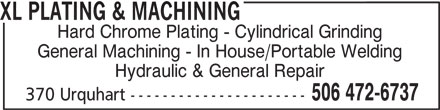 XL Plating & Machining (506-472-6737) - Display Ad - XL PLATING & MACHINING Hard Chrome Plating - Cylindrical Grinding General Machining - In House/Portable Welding Hydraulic & General Repair 506 472-6737 370 Urquhart ---------------------- XL PLATING & MACHINING Hard Chrome Plating - Cylindrical Grinding General Machining - In House/Portable Welding Hydraulic & General Repair 506 472-6737 370 Urquhart ----------------------