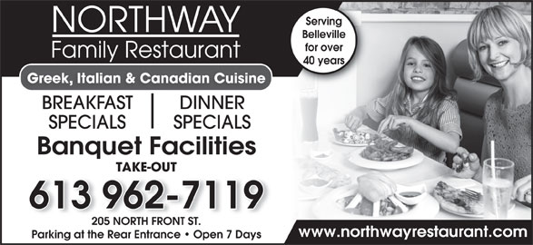 Northway Family Restaurant (613-962-7119) - Annonce illustrée======= - Serving Belleville for over 40 years Greek, Italian & Canadian Cuisine BREAKFAST DINNER SPECIALS Banquet Facilities TAKE-OUT 613 962-7119 205 NORTH FRONT ST. www.northwayrestaurant.com Parking at the Rear Entrance   Open 7 Days