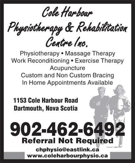Cole Harbour Physiotherapy & Rehabilitation Centre (902-462-6492) - Display Ad - Cole Harbour Physiotherapy & Rehabilitation Centre Inc. Physiotherapy   Massage Therapy Work Reconditioning   Exercise Therapy Acupuncture Custom and Non Custom Bracing In Home Appointments Available 1153 Cole Harbour Road Dartmouth, Nova Scotia 902-462-6492 Referral Not Required www.coleharbourphysio.ca