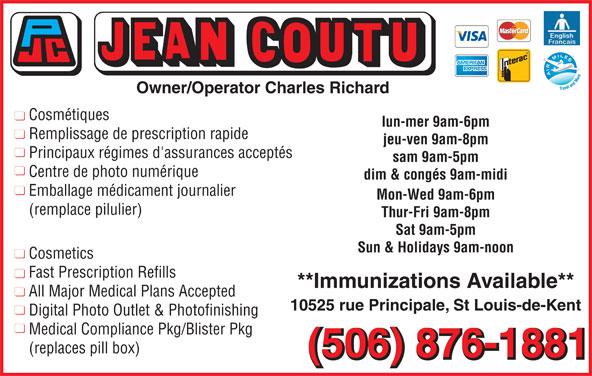 Jean Coutu Marthe Richard & Charles Richard (Affiliated Pharmacy) (506-876-1881) - Annonce illustrée======= - Emballage médicament journalier Mon-Wed 9am-6pm (remplace pilulier) Principaux régimes d'assurances acceptés sam 9am-5pm Centre de photo numérique dim & congés 9am-midi Sat 9am-5pm Sun & Holidays 9am-noon Cosmetics Fast Prescription Refills **Immunizations Available** All Major Medical Plans Accepted 10525 rue Principale, St Louis-de-Kent Digital Photo Outlet & Photofinishing Medical Compliance Pkg/Blister Pkg (replaces pill box) (506) 876-1881 Owner/Operator Charles Richard Cosmétiques lun-mer 9am-6pm Remplissage de prescription rapide jeu-ven 9am-8pm Thur-Fri 9am-8pm