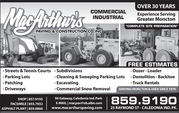 MacArthur's Paving & Construction Co Inc (506-859-9190) - Display Ad - · Driveways · Commercial Snow Removal 50 Galaway, Caledonia Ind. Park SHOP 857.9193 E-MAIL 859.9190 FACSIMILE 855.7932 www.macarthurspaving.com 25 RAYMOND ST - CALEDONIA IND. PK. ASPHALT PLANT 859.6866 OVER 30 YEARS COMMERCIAL Experience Serving INDUSTRIAL Greater Moncton COMPLETE SITE PREPARATION PAVING & CONSTRUCTION CO INC FREE ESTIMATES · Dozer · Loader· Streets & Tennis Courts· Subdivisions · Demolition · Backhoe· Parking Lots · Cleaning & Sweeping Parking Lots · Truck Rentals· Patching · Excavating SERVING MONCTON & AREA SINCE 1979