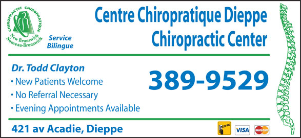 Centre Chiropratique Dieppe Chiropractic Center (506-389-9529) - Display Ad - Centre Chiropratique Dieppe Service Chiropractic Center Bilingue Dr. Todd Clayton New Patients Welcome 389-9529 No Referral Necessary Evening Appointments Available 421 av Acadie, Dieppe