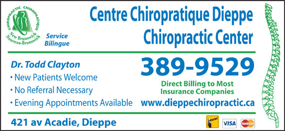 Centre Chiropratique Dieppe Chiropractic Center (506-389-9529) - Display Ad - Service Chiropractic Center Bilingue Dr. Todd Clayton 389-9529 New Patients Welcome Direct Billing to Most No Referral Necessary Insurance Companies Evening Appointments Available www.dieppechiropractic.ca 421 av Acadie, Dieppe Centre Chiropratique Dieppe