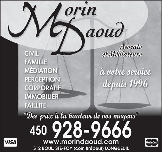 """Morin Daoud Avocats Et Médiateurs (450-928-9666) - Annonce illustrée======= - CIVIL FAMILLE MÉDIATION à votre service PERCEPTION depuis 1996 CORPORATIF IMMOBILIER FAILLITE """"Des prix à la hauteur de vos moyens"""" 450 928-9666 www.morindaoud.com 312 BOUL. STE-FOY (coin Brébeuf) LONGUEUIL"""