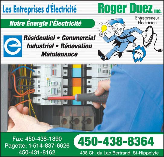 Les Entreprises D'Électricité Roger Duez Inc (450-438-8364) - Annonce illustrée======= - Électricien Notre Énergie l Électricité Résidentiel   CommercialRésidentiel   Commercial Industriel   RénovationIndustriel   Rénovation MaintenanceMaintenance Fax: 450-438-1890Fax: 450-438-1890 450-438-8364450-438-8364 Pagette: 1-514-837-6626Pagette: -514-837-6626 450-431-8162450-431-8162 438 Ch. du Lac Bertrand, St-Hippolyte438 Ch. du Lac Bertrand, St-Hippolyte Entrepreneur
