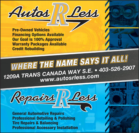 Autos R Less (403-526-2907) - Display Ad - Pre-Owned Vehicles Financing Options Available Our Goal is 100% Approval Warranty Packages Available Credit Rebuilding 1209 A TRANS CANADA WAY S.E.   403-526-2907www.autosrless.com General Automotive Repairs Professional Detailing & Polishing Tire Repairs & Balancing Professional Accessory Installation