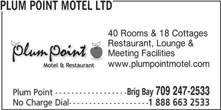 Plum Point Motel Ltd (709-247-2533) - Display Ad - PLUM POINT MOTEL LTD 40 Rooms & 18 Cottages Restaurant, Lounge & Meeting Facilities www.plumpointmotel.com Brig Bay 709 247-2533 Plum Point ------------------ No Charge Dial-------------------- 1 888 663 2533 PLUM POINT MOTEL LTD 40 Rooms & 18 Cottages Restaurant, Lounge & Meeting Facilities www.plumpointmotel.com Brig Bay 709 247-2533 Plum Point ------------------ No Charge Dial-------------------- 1 888 663 2533