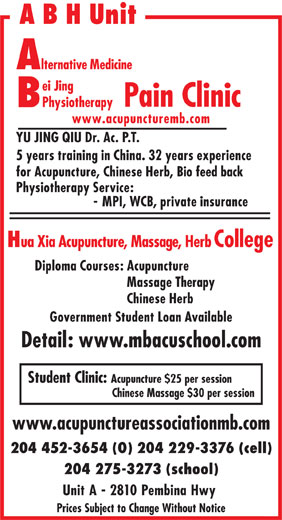 Bei Jing Physiotherapy Pain Clinic (204-452-3654) - Display Ad - A B H Unit lternative Medicine ei Jing Pain Clinic Physiotherapy www.acupuncturemb.com YU JING QIU Dr. Ac. P.T. 5 years training in China. 32 years experience for Acupuncture, Chinese Herb, Bio feed back Physiotherapy Service: - MPI, WCB, private insurance ua Xia Acupuncture, Massage, Herb College Diploma Courses: Acupuncture Massage Therapy Chinese Herb Government Student Loan Available Detail: www.mbacuschool.com Student Clinic: Acupuncture $25 per session Chinese Massage $30 per session www.acupunctureassociationmb.com 204 452-3654 (O) 204 229-3376 (cell) 204 275-3273 (school) Unit A - 2810 Pembina Hwy Prices Subject to Change Without Notice