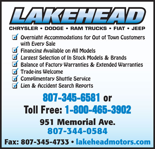 Lakehead Motors Ltd (807-344-0584) - Display Ad - CHRYSLER   DODGE   RAM TRUCKS   FIAT   JEEP Overnight Accommodations for Out of Town Customers with Every Sale Financing Available on All Models Largest Selection of In Stock Models & Brands Balance of Factory Warranties & Extended Warranties Trade-ins Welcome Complimentary Shuttle Service Lien & Accident Search Reports 807-345-6581 or Toll Free: 1-800-465-3902 807-344-0584 Fax: 807-345-4733   lakeheadmotors.com